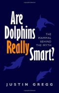 Are Dolphins Really Smart? The mammal behind the myth - Justin Gregg