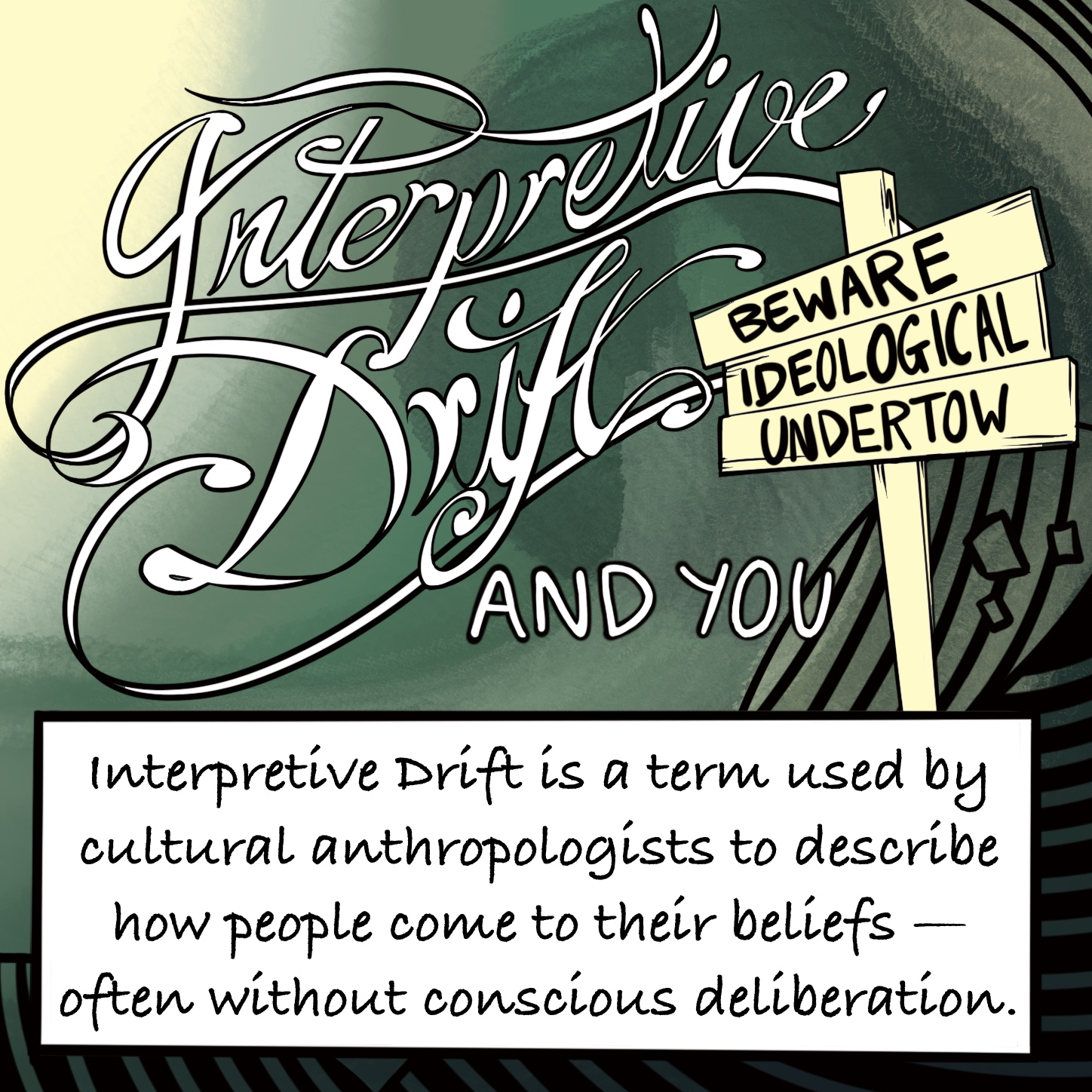 """Cursive writing spells """"Interpretative Drift"""" on a dark green decorative background with black lines and swirls followed by the words """"and you"""". To one side, a sign post warns """"Beware Ideological Undertow"""". A white box overlays the image with the words """"Interpretive Drift is a term used by cultural anthropologists to describe how people come to their beliefs - often without conscious deliberation""""."""