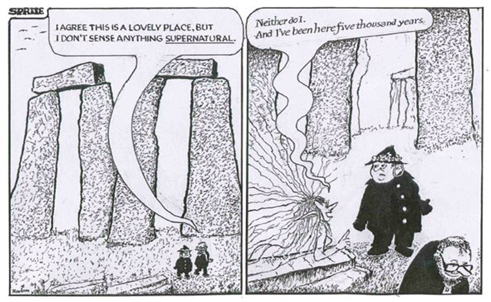 "Cartoon by Donald Rooum. Panel 1. Stonehenge - two people walking as one says ""I agree this is a lovely place but I don't sense anything supernatural"", panel 2. a sprite says to the people ""neither do I. And I've been here five thousand years"""