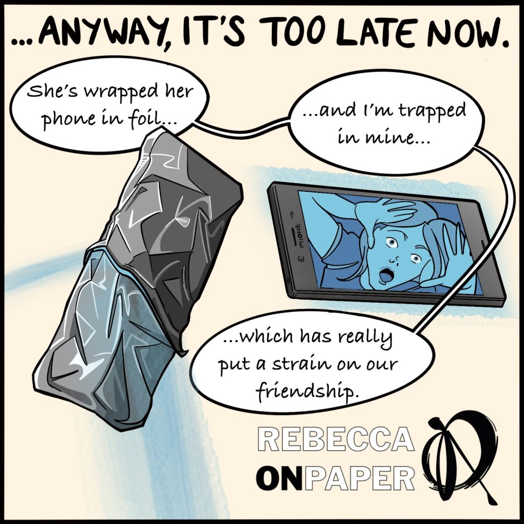 """Panel 3. Headed """"Anyway, it's too late now""""  """"She's wrapped her phone in foil...""""  """"...and I'm trapped in mine...""""  """"...which has really put a strain on our friendship"""".  Cartoons show a phone wrapped in foil, and another with a woman, posed as if trapped inside, on the screen.  Illustrator: Rebecca On Paper"""