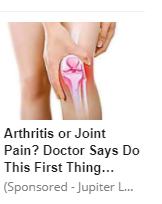 "An image of a woman holding one knee, a drawing of the knee joint over lays her knee. The headline reads ""Arthritis or Joint Pain? Doctor Says Do This First Thing…"" and below in a smaller font ""(Sponsored - Jupiter L..."""