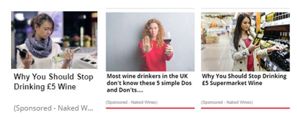 "Ad 1: A white woman wearing a snood and her hair in a ponytail looks down at two bottles of wine. The headline reads ""Why You Should Stop Drinking £5 Wine"" and beneath in smaller light grey text ""(Sponsored - Naked W...""  Ad 2: A white woman with curly ginger hair and a red top holds a glass of red wine in one hand, the other hand is held out in a stop signal. The headline reads ""Most wine drinkers in the UK don't know these 5 simple Dos and Don'ts...."", beneath in small, light grey text reads ""(Sponsored - Naked Wines)""  Ad 3: A white woman with long, dark hair stands in a supermarket reading the back of a bottle of white wine, the headline reads ""Why You Should Stop Drinking £5 Supermarket Wine"" - below in small, light grey text reads ""(Sponsored - Naked Wines)"""
