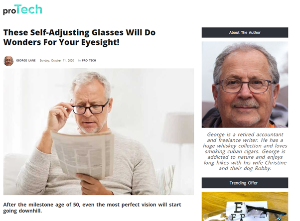 "An article on Protech News allegedly written by George, a ""retired accountant and freelance writer. He has a huge whiskey collection and loves smoking cuban cigars. George is addicted to nature and enjoys long hikes with his wife Christine and their dog Robby"". The article is eaded ""These Self-Adjusting Glasses Will Do Wonders For Your Eyesight!"" and has a stock image of a white haired white man reading a newspaper and adjusting his black framed glasses."