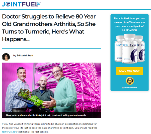 "A webpage with the heading ""JOINTFUEL"". An ""article"" has the headline ""Doctor Struggles to Relieve 80 Year Old Grandmothers Arthritis, So She Turns to Turmeric, Here's What Happens..."". To the right is a large banner ad that reads ""For a limited time, you can save up to 40% when you purchase a mutipack of JointFuel360."""