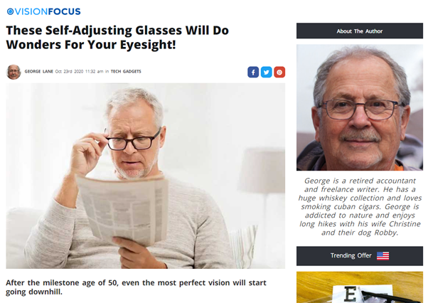 "An article on Vision Focus allegedly written by George, a ""retired accountant and freelance writer. He has a huge whiskey collection and loves smoking cuban cigars. George is addicted to nature and enjoys long hikes with his wife Christine and their dog Robby"". The article is eaded ""These Self-Adjusting Glasses Will Do Wonders For Your Eyesight!"" and has a stock image of a white haired white man reading a newspaper and adjusting his black framed glasses."