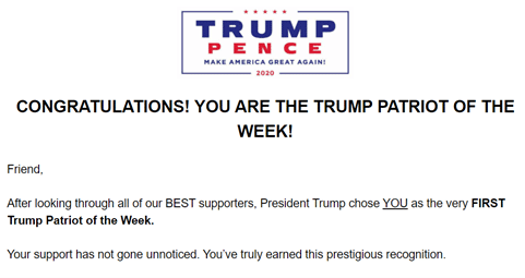 """The first part of an email from the Trump Campaign titled """"Congratulations! You are the Trump patriot of the week!"""" and beginning """"Friend, after looking through all of our BEST supporters, President Trump chose YOU as the very FIRST Trump Patriot of the Week. Your support has not gone unnoticed. You've truly earned this prestigious recognition""""."""