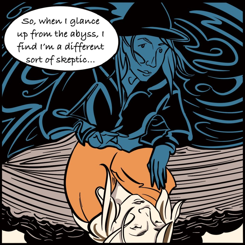 """Panel 10. As Rebecca looks down into the water, she sees herself ini the reflection wearing a witches hat. She says """"So, when I glance up from the abyss, I find I'm a different sort of skeptic..."""""""
