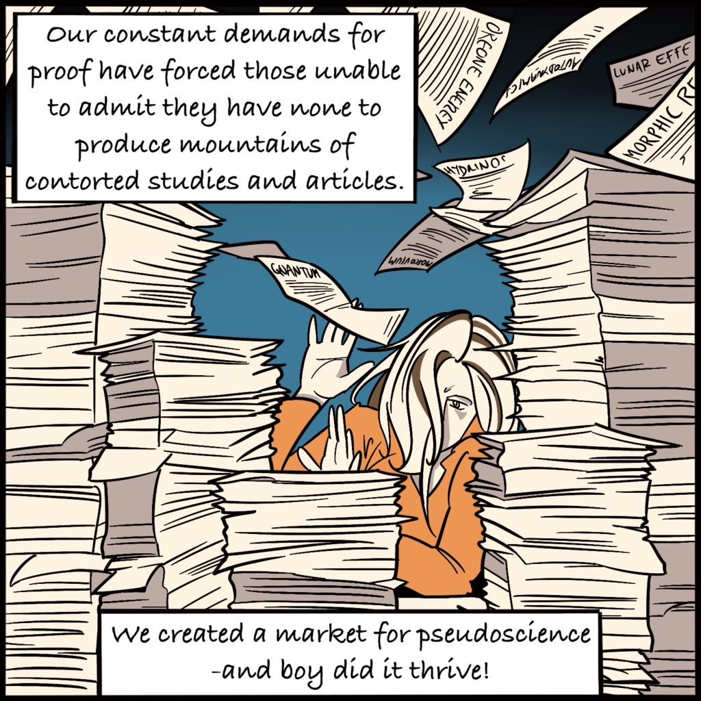 """Panel 5. Rebecca is sitting amongst stacks and stacks of papers, some are flying around and she has her hands up as if to protect herself. Some of the papers read things like """"quantum"""", """"lunar effect"""" and """"oreone energy"""" the text explains """"our constant demands for proof have forced those unable to admit they have none to produce mountains of contorted studies and articles. We created a market for pseudoscience - and boy did it thrive!"""""""