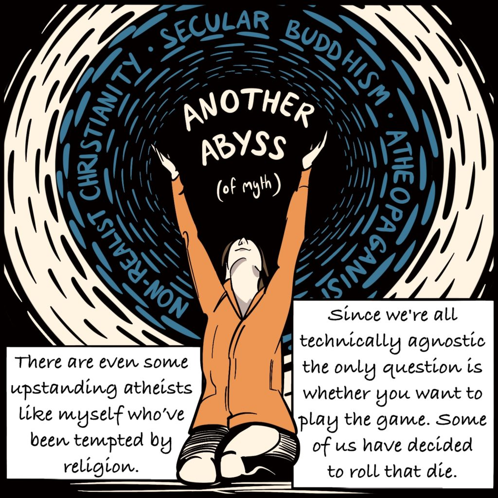 """Panel 9. Rebecca sits on her knees with her arms outstretched towards the sky. Between her hands reads """"Another Abyss (of myth) and she's surrounded with the words """"non-realist christianity"""", """"secular buddhism"""", """"atheopaganism"""". The text explains """"There are even some upstanding atheists like myself who've been tempted by religion. Since we're all technically agnostic the only question is whether you want to play the game. Some of us have decided to roll that die."""""""