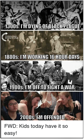 """Top panel: """"1300s: I'm dying of plague"""" written over a representation of many people in a street as one is carried away on a stretcher, second panel: """"1800s: I'm working 16 hour days"""" written over an image of children working on a steam train, third panel """"1900s: I'm off to fight a war"""" written over an image of soldiers, final panel """"2000s: I'm offended"""" written over some teenage girls crying. Underneath is written """"Kids today have it so easy""""."""