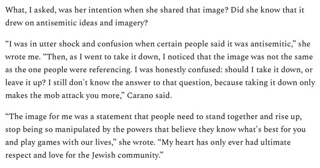 """What, I asked, was her intention when she shared that image? Did she know that it drew on antisemitic ideas and imagery?  """"I was in utter shock and confusion when certain people said it was antisemitic,"""" she wrote me. """"Then, as I went to take it down, I noticed that the image was not the same as the one people were referencing. I was honestly confused: should I take it down, or leave it up? I still don't know the answer to that question, because taking it down only makes the mob attack you more,"""" Carano said.  """"The image for me was a statement that people need to stand together and rise up, stop being so manipulated by the powers that believe they know what's best for you and play games with our lives,"""" she wrote. """"My heart has only ever had ultimate respect and love for the Jewish community."""""""