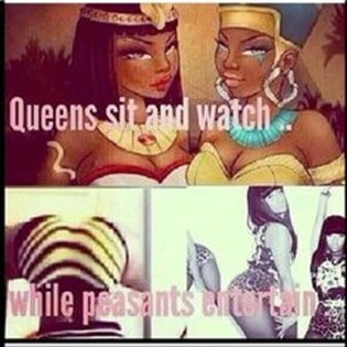 """A meme with with a cartoon drawing of two black women at the top dressed in ancient Egyptian dress and jewellry. The words """"Queens sit and watch"""" written across the image. At the bottom are photos of black women particularly focusing on their bottoms and poses which accentuate them. The women are wearing revealing clothing. The words say """"while peasants entertain""""."""