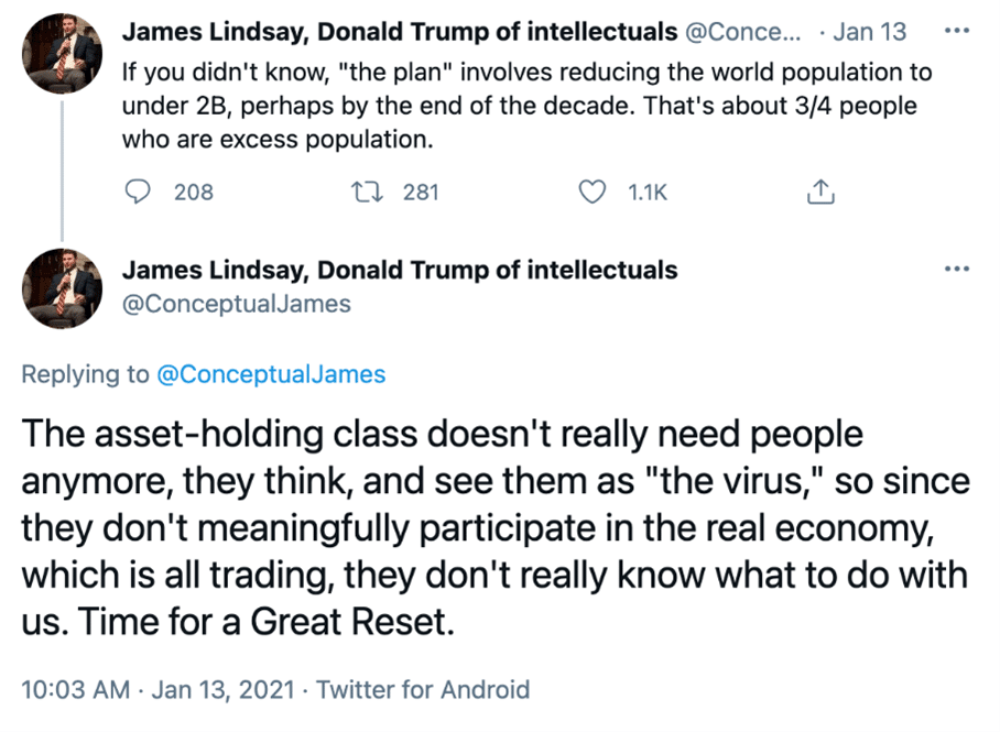 """Screenshot of two tweets from twitter user @ConceptualJames who uses the profile name """"James Lindsay, Donald Trump of intellectuals"""". Tweet one, from Jan 13 2021 says """"If you didn't know, """"the plan"""" involves reducing the world population to under 2B, perhaps by the end of the decade. That's about 3/4 people who are excess population"""". Tweet two says """"The asses-holding class doesn't really need people anymore, they think, and see them as """"the virus"""", so since they don't meaningfully participate in the real economy, which is all trading, they don't really know what to do with us. Time for a Great Reset."""""""