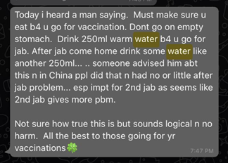 """The message reads """"Today i heard a man saying. Must make sure u eat b4 u go for vaccination. Dont go on empty stomach. Drink 250ml warm water b4 u go for jab. After jab come home drink some water like another 250ml... .. someone advised him abt this n in China ppl did that n had no or little after jab problem... esp impt for 2nd jab as seems like 2nd jab gives more pbm. Not sure how true this is but sounds logical n no harm. All the best to those going for yr vaccinations"""""""