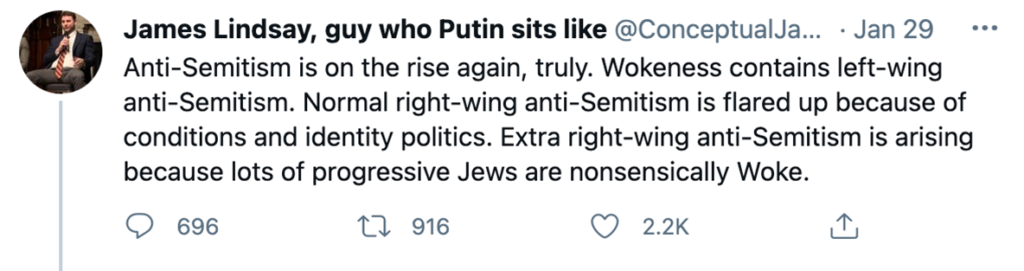 """Tweets from """"James Lindsay, guy who Putin sits like"""" from January 29th, 2021:  """"Anti-Semitism is on the rise again, truly. Wokeness contains left-wing anti-Semitism. Normal right-wing anti-Semitism is flared up because of conditions and identity politics. Extra right-wing anti-Semitism is arising because lots of progressive Jews are nonsensically Woke."""" (696 comments, 916 RTs, 2.2k likes)"""