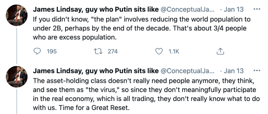 """Tweets from """"James Lindsay, guy who Putin sits like"""" from January 13th, 2021:  """"If you didn't know, """"the plan"""" involves reducing the world population to under 2B, perhaps by the end of the decade. That's about 3/4 people who are excess population"""" (195 comments, 275 RTs, 1.1k likes)  """"The asset-holding class doesn't really need people anymore, they think,. and see them as """"the virus"""", so since they don't meaningfully participate in the real economy, which is all trading, they don't really know what to do with us. Time for a Great Reset""""."""