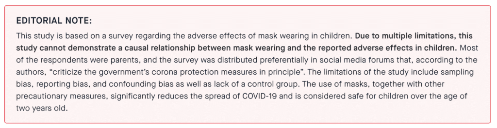 """EDITORIAL NOTE: This study is based on a survey regarding the adverse effects of mask wearing in children. Due to multiple limitations, this study cannot demonstrate a causal relationship between mask wearing and the reported adverse effects in children. Most of the respondents were parents, and the survey was distributed preferentially in social media forums that, according to the authors, """"criticize the government's corona protection measures in principle"""". The limitations of the study include sampling bias, reporting bias, and confounding bias as well as lack of a control group. The use of masks, together with other precautionary measures, significantly reduces the spread of COVID-19 and is considered safe for children over the age of two years old."""