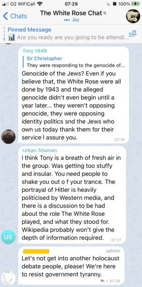 """An exchange in """"The White Rose Chat"""" (6,912 members, 818 online).   The first message has user Tony 1848 comment on a previous off-screen message about the holocaust: """"Genocide of the Jews? Even if you believe that, the White Rose were all done by 1943 and the alleged genocide didn't even begin until a year later… they weren't opposing genocide, they were opposing identity politics and the Jews who own us today thank them for their service, I assure you.""""  The second message has user Urban Shaman respond """"I think Tony is a breath of fresh air in the group. Was getting too stuffy and insular. You need people to shake you out of your trance. The portrayal of Hitler is heavily politicised by Western media.""""  The final message has a channel moderator respond """"Let's not get into another holocaust debate people, please! We're here to resist government tyranny"""""""
