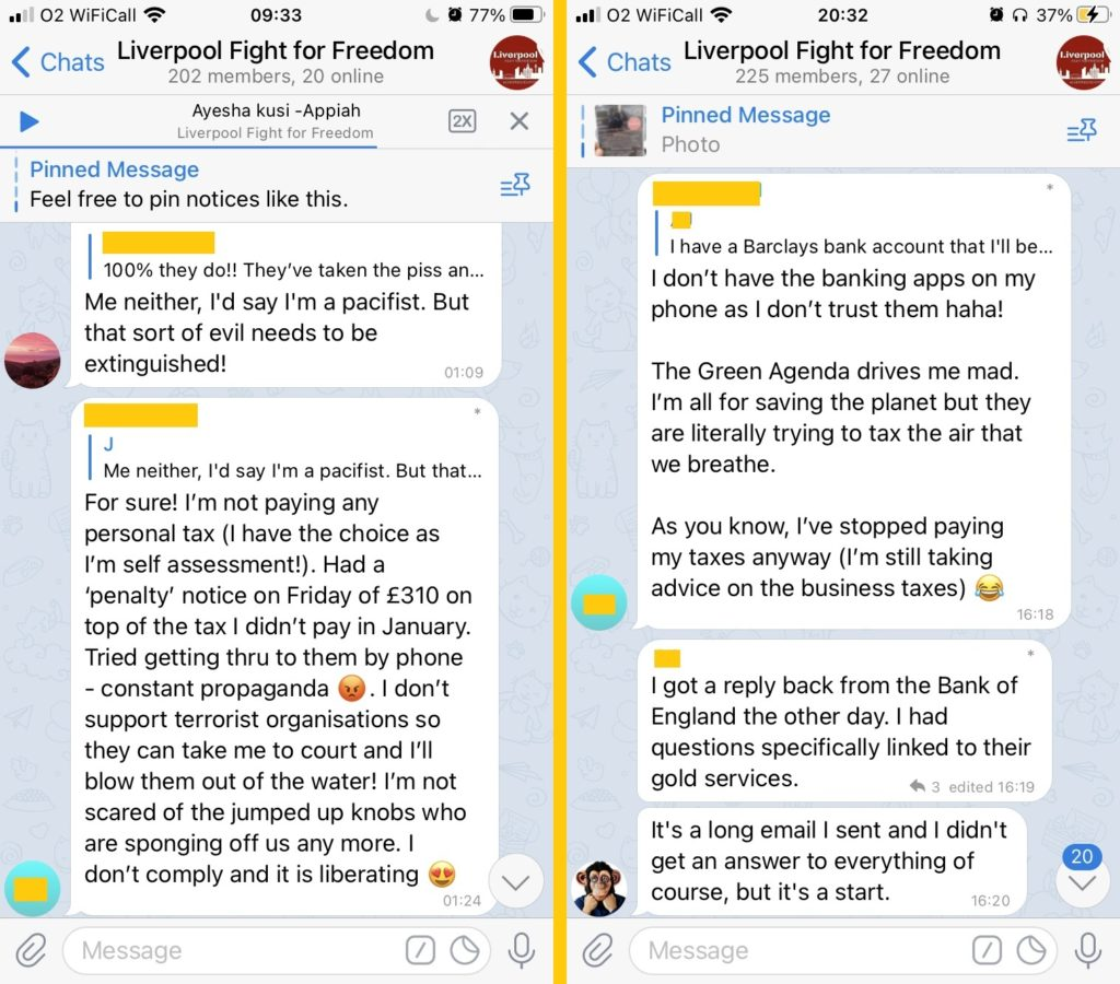 """An exchange in """"Liverpool Fight for Freedom"""" (202 members, 20 online).   1. """"Me neither, I'd say I'm a pacifist. But that sort of evil needs to be extinguished"""".  2. """"For sure! I'm not paying any personal tax (I have the choice as I'm self assessment!). Had a 'penalty' notice on Friday of £310 on top of the tax I didn't pay in January. Tried getting thru to them by phone - constant propaganda <angry emoji>. I don't support terrorist organisations so they can take me to court and I'll blow them out of the water! I'm not scared of the jumped up knobs who are sponging off us any more. I don't comply and it is liberating <heart eyes emoji>.""""  And a later exchange:  2. """"I don't have the banking appls on my phone as I don't trust them haha!  """"The Green Agenda drives me mad. I'm all for saving the planet but they are literally trying to tax the air that we breathe.  """"As you know, I've stopped paying my taxes anyway (I'm still taking advice on the business taxes)"""".  3. """"I got a reply back from the Bank of England the other day. I had questions specifically linked to their gold services.   """"It's a long email I sent and I didn't get an answer to everything of course, but it's a start"""""""